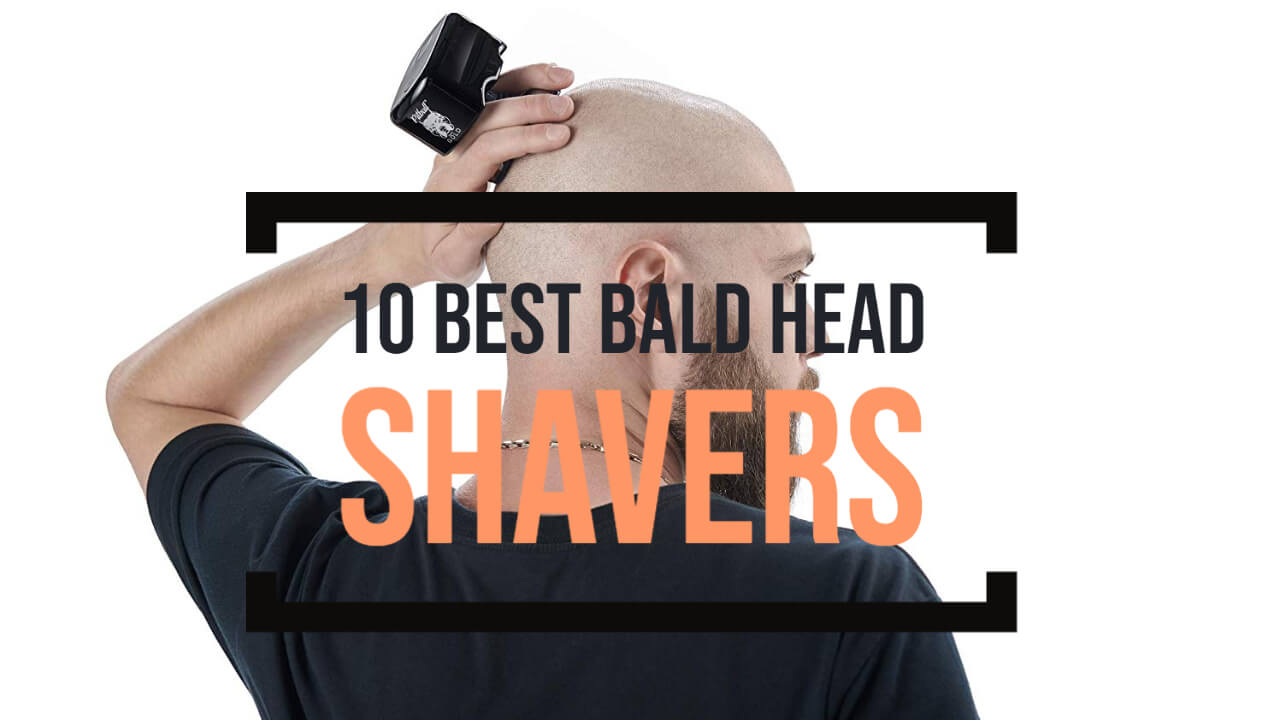 10 Best Bald Head Shavers For Every Men
